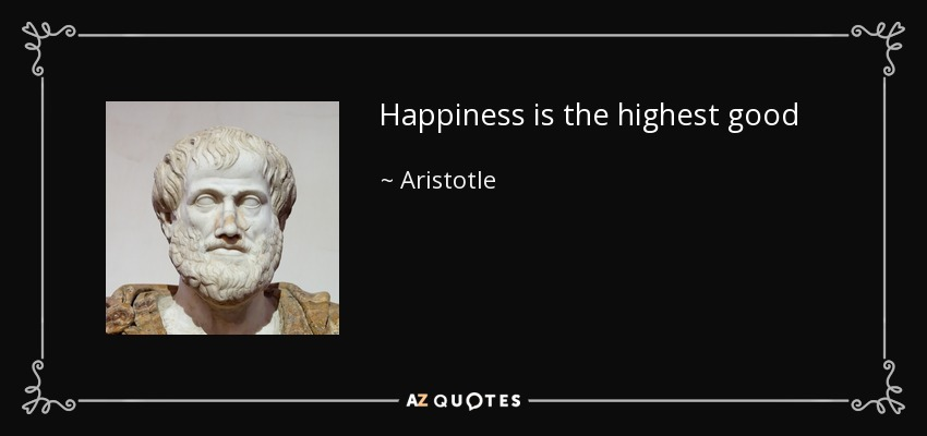 Happiness is the highest good - Aristotle