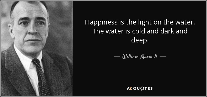 William Maxwell Quote Happiness Is The Light On The Water The