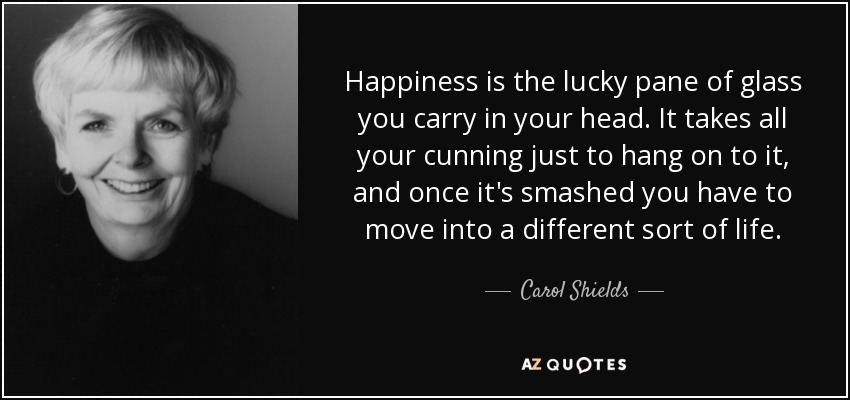Happiness is the lucky pane of glass you carry in your head. It takes all your cunning just to hang on to it, and once it's smashed you have to move into a different sort of life. - Carol Shields