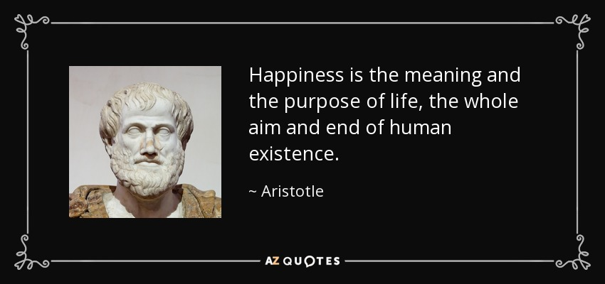 Happiness is the meaning and the purpose of life, the whole aim and end of human existence. - Aristotle