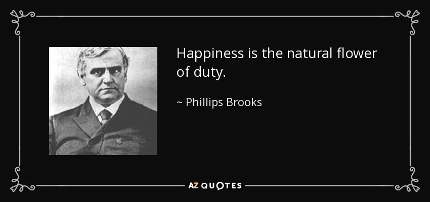 Happiness is the natural flower of duty. - Phillips Brooks