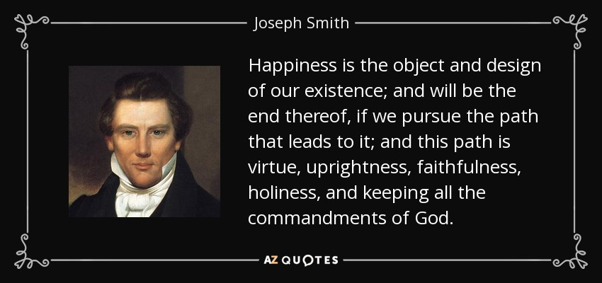 Happiness is the object and design of our existence; and will be the end thereof, if we pursue the path that leads to it; and this path is virtue, uprightness, faithfulness, holiness, and keeping all the commandments of God. - Joseph Smith, Jr.