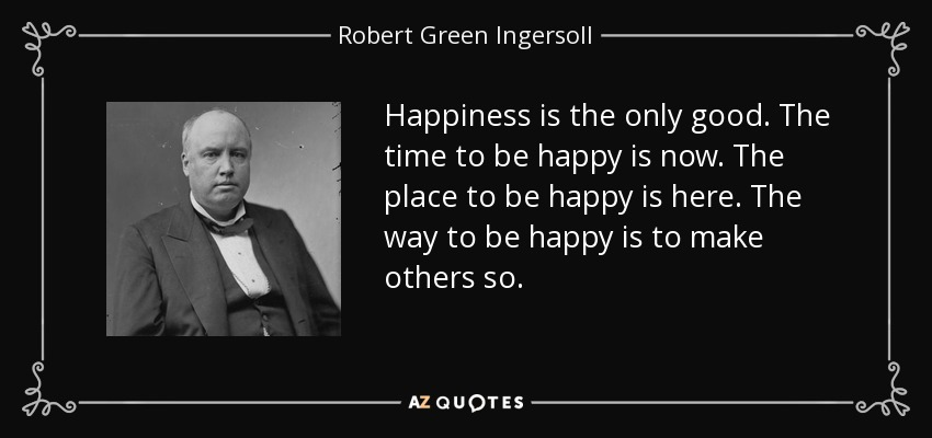 Happiness is the only good. The time to be happy is now. The place to be happy is here. The way to be happy is to make others so. - Robert Green Ingersoll