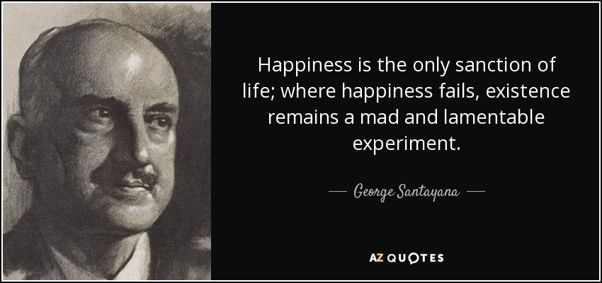 Happiness is the only sanction of life; where happiness fails, existence remains a mad and lamentable experiment. - George Santayana