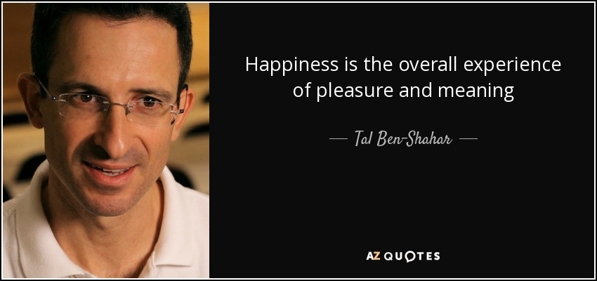 Happiness is the overall experience of pleasure and meaning - Tal Ben-Shahar