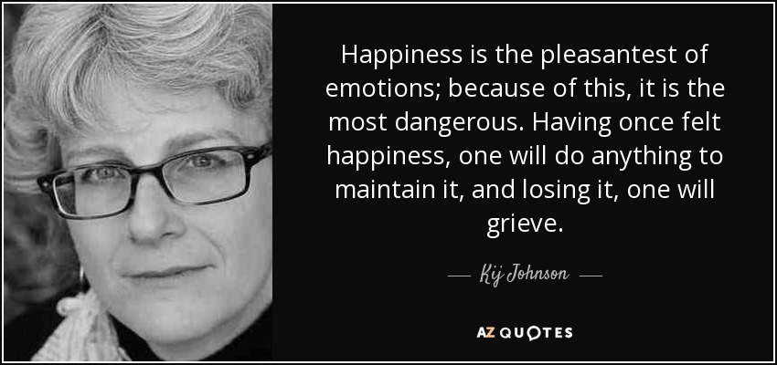 Happiness is the pleasantest of emotions; because of this, it is the most dangerous. Having once felt happiness, one will do anything to maintain it, and losing it, one will grieve. - Kij Johnson