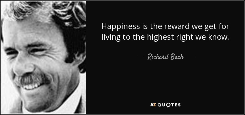 Happiness is the reward we get for living to the highest right we know. - Richard Bach