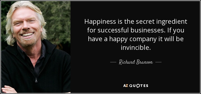 Happiness is the secret ingredient for successful businesses. If you have a happy company it will be invincible. - Richard Branson