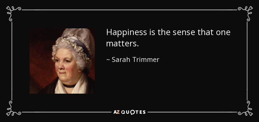 Happiness is the sense that one matters. - Sarah Trimmer