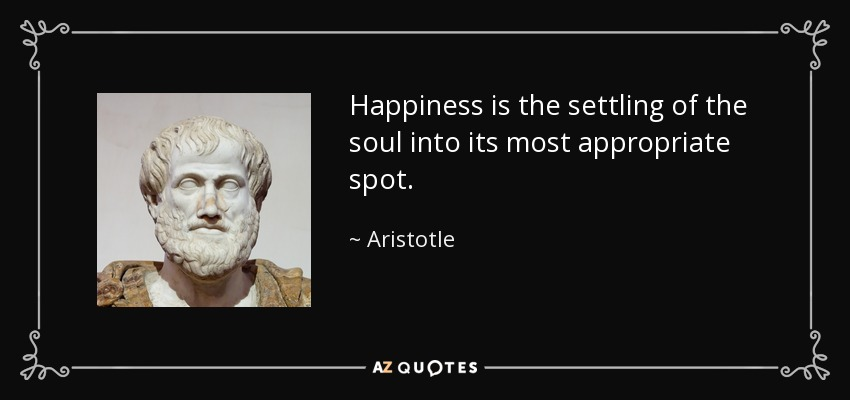 Happiness is the settling of the soul into its most appropriate spot. - Aristotle