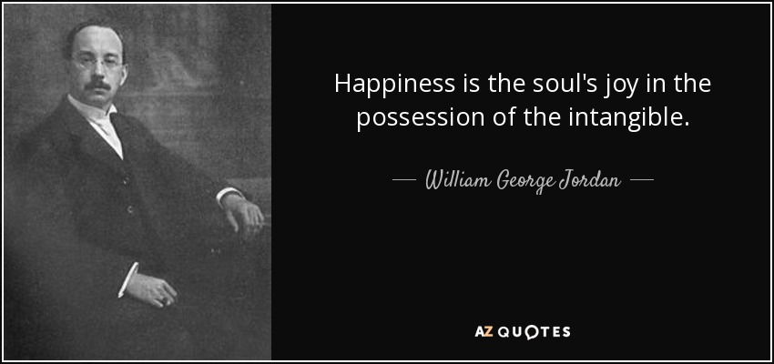 Happiness is the soul's joy in the possession of the intangible. - William George Jordan