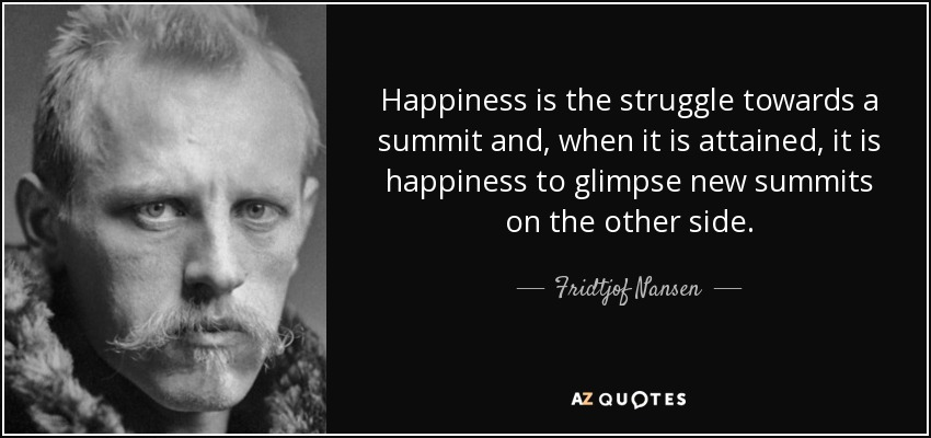 Happiness is the struggle towards a summit and, when it is attained, it is happiness to glimpse new summits on the other side. - Fridtjof Nansen