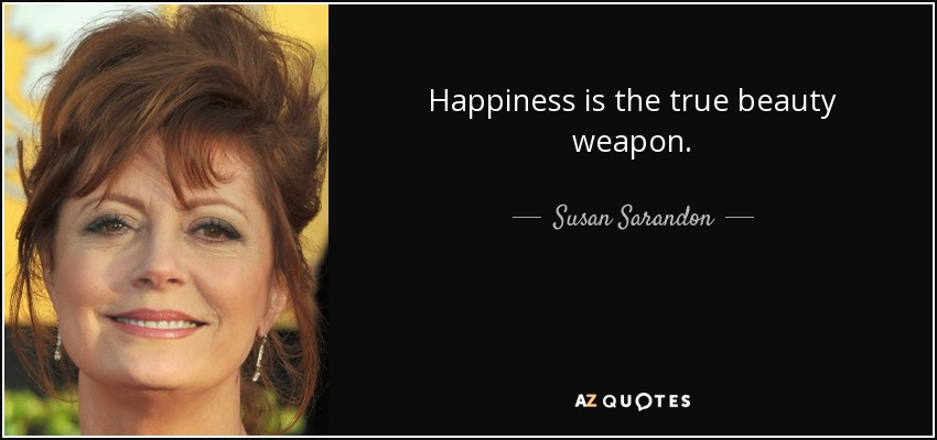 Happiness is the true beauty weapon. - Susan Sarandon