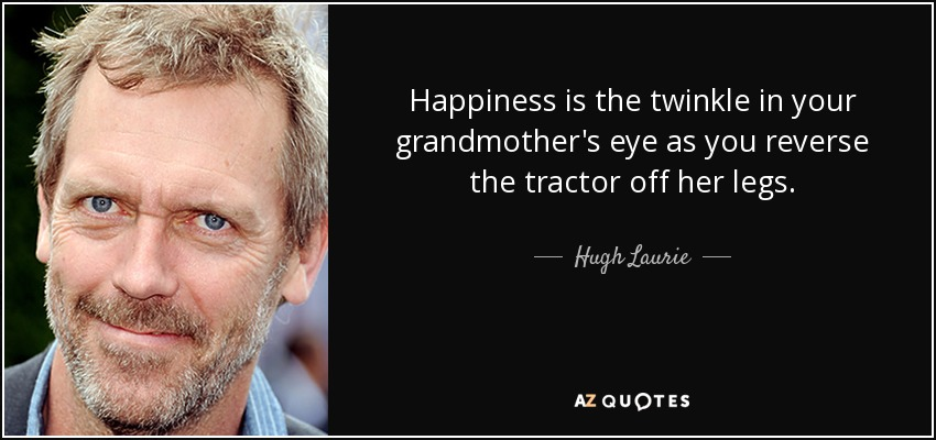 Happiness is the twinkle in your grandmother's eye as you reverse the tractor off her legs. - Hugh Laurie