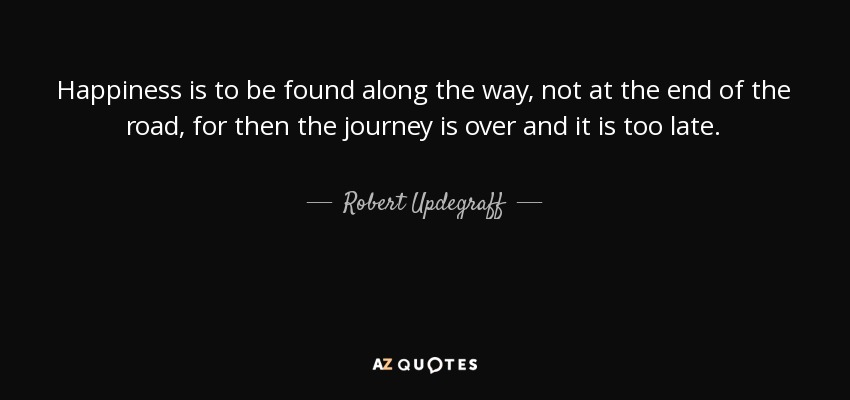 Happiness is to be found along the way, not at the end of the road, for then the journey is over and it is too late. - Robert Updegraff