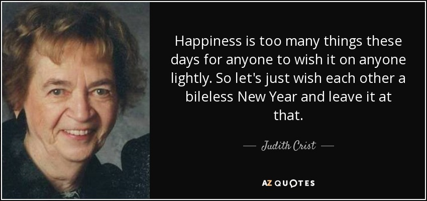 Happiness is too many things these days for anyone to wish it on anyone lightly. So let's just wish each other a bileless New Year and leave it at that. - Judith Crist