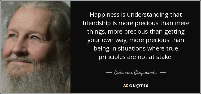 Happiness is understanding that friendship is more precious than mere things, more precious than getting your own way, more precious than being in situations where true principles are not at stake. - Goswami Kriyananda