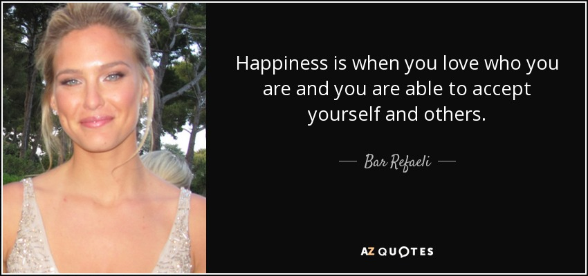 Happiness is when you love who you are and you are able to accept yourself and others. - Bar Refaeli