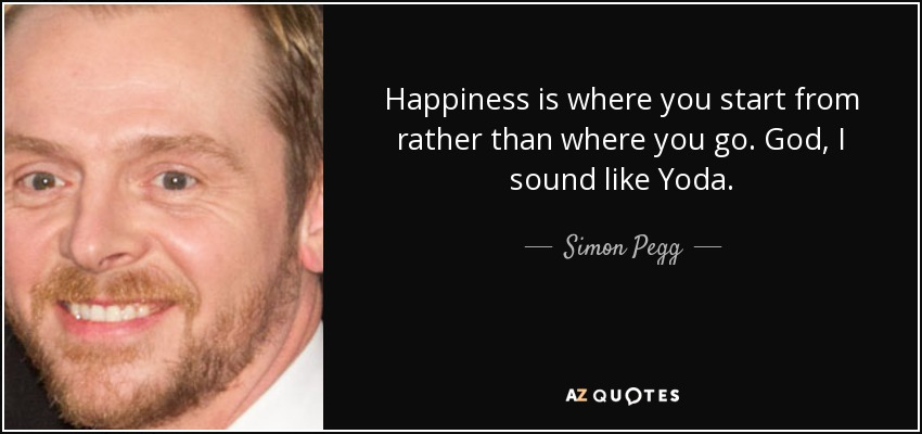 Happiness is where you start from rather than where you go. God, I sound like Yoda. - Simon Pegg