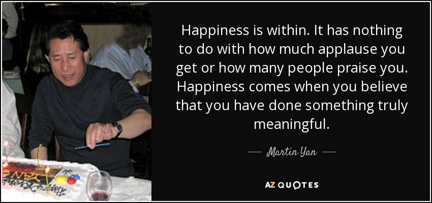 Happiness is within. It has nothing to do with how much applause you get or how many people praise you. Happiness comes when you believe that you have done something truly meaningful. - Martin Yan