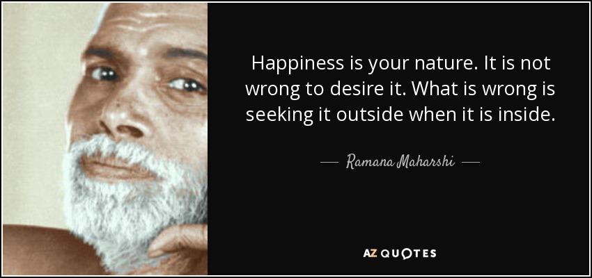 Happiness is your nature. It is not wrong to desire it. What is wrong is seeking it outside when it is inside. - Ramana Maharshi