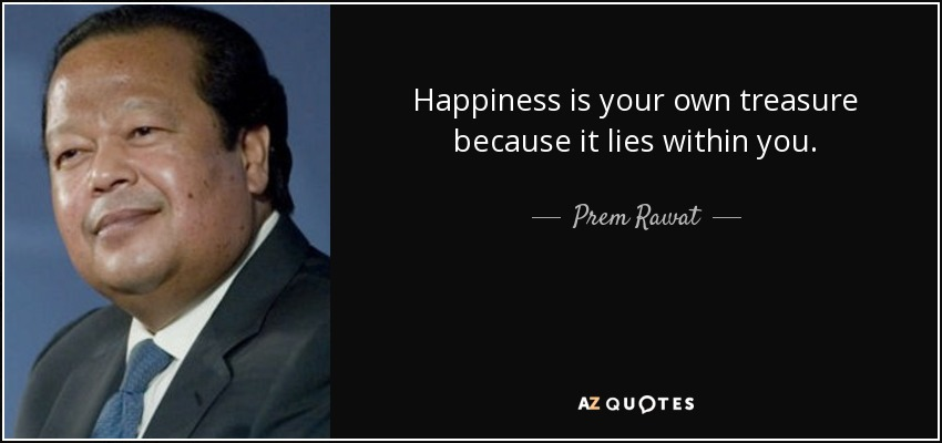 Happiness is your own treasure because it lies within you. - Prem Rawat