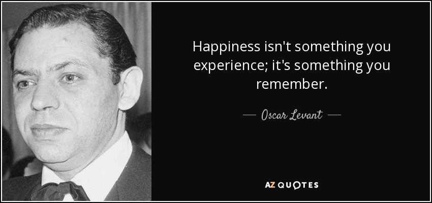 Happiness isn't something you experience; it's something you remember. - Oscar Levant