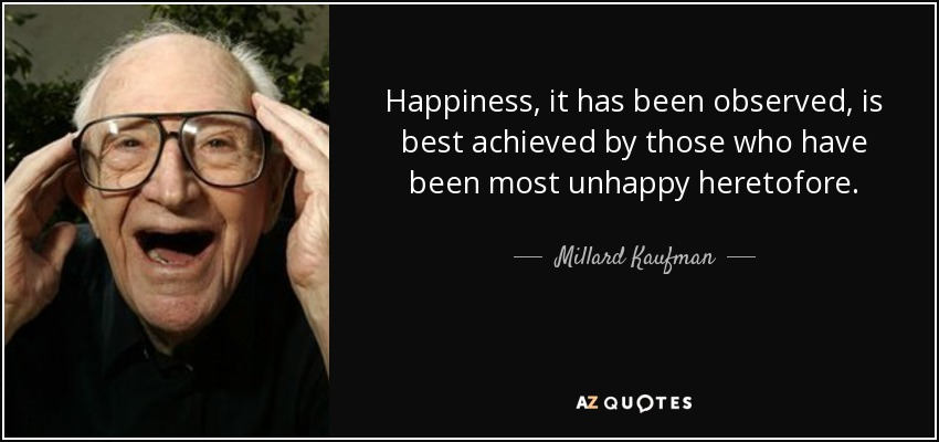 Happiness, it has been observed, is best achieved by those who have been most unhappy heretofore. - Millard Kaufman