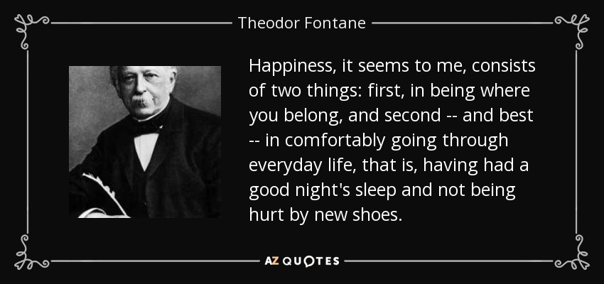Happiness, it seems to me, consists of two things: first, in being where you belong, and second -- and best -- in comfortably going through everyday life, that is, having had a good night's sleep and not being hurt by new shoes. - Theodor Fontane