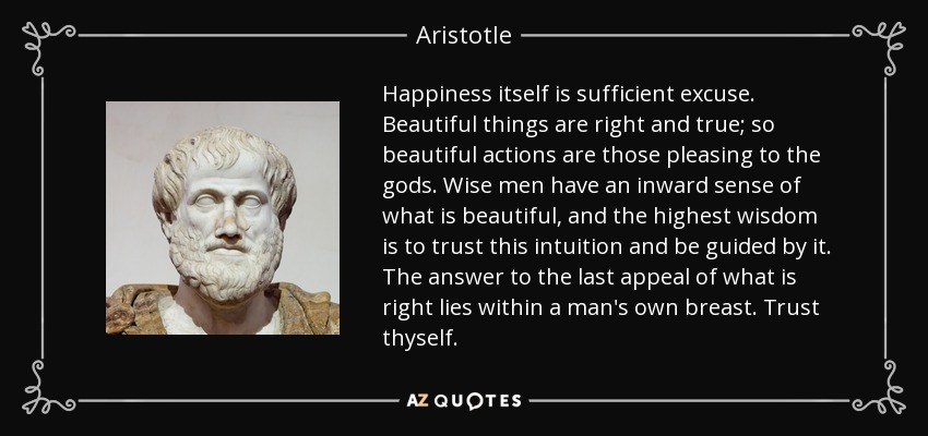 Happiness itself is sufficient excuse. Beautiful things are right and true; so beautiful actions are those pleasing to the gods. Wise men have an inward sense of what is beautiful, and the highest wisdom is to trust this intuition and be guided by it. The answer to the last appeal of what is right lies within a man's own breast. Trust thyself. - Aristotle