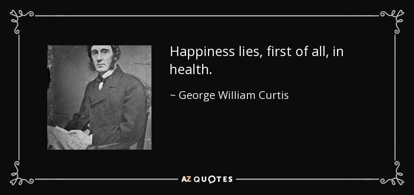 Happiness lies, first of all, in health. - George William Curtis