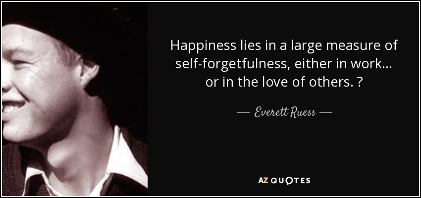 Happiness lies in a large measure of self-forgetfulness, either in work . . . or in the love of others. ♥ - Everett Ruess