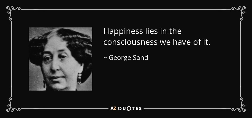 Happiness lies in the consciousness we have of it. - George Sand