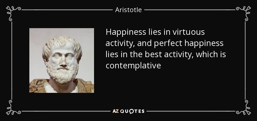 Happiness lies in virtuous activity, and perfect happiness lies in the best activity, which is contemplative - Aristotle