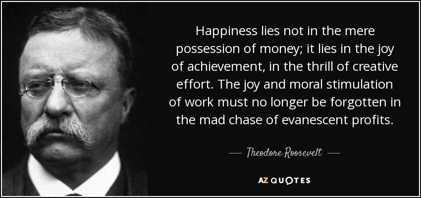 Happiness lies not in the mere possession of money; it lies in the joy of achievement, in the thrill of creative effort. The joy and moral stimulation of work must no longer be forgotten in the mad chase of evanescent profits. - Theodore Roosevelt