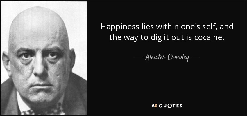 Happiness lies within one's self, and the way to dig it out is cocaine. - Aleister Crowley