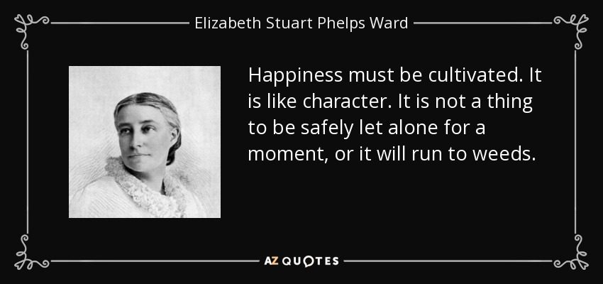 Happiness must be cultivated. It is like character. It is not a thing to be safely let alone for a moment, or it will run to weeds. - Elizabeth Stuart Phelps Ward