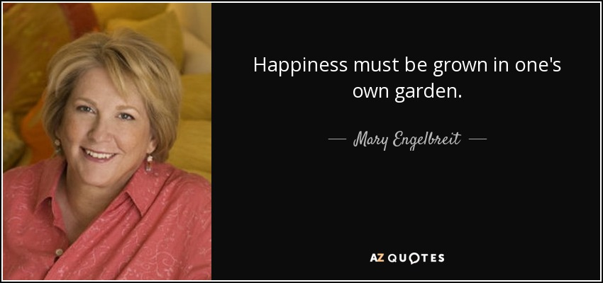 Happiness must be grown in one's own garden. - Mary Engelbreit
