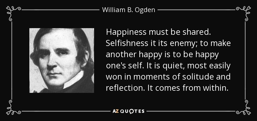 Happiness must be shared. Selfishness it its enemy; to make another happy is to be happy one's self. It is quiet, most easily won in moments of solitude and reflection. It comes from within. - William B. Ogden