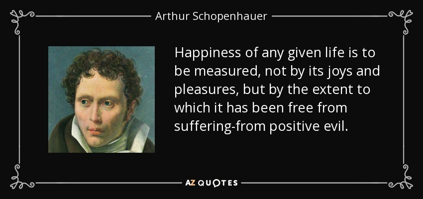 Happiness of any given life is to be measured, not by its joys and pleasures, but by the extent to which it has been free from suffering-from positive evil. - Arthur Schopenhauer