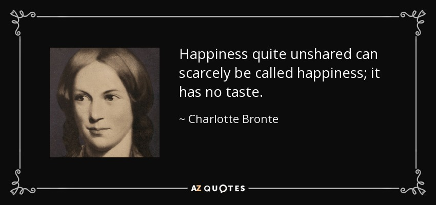 Happiness quite unshared can scarcely be called happiness; it has no taste. - Charlotte Bronte