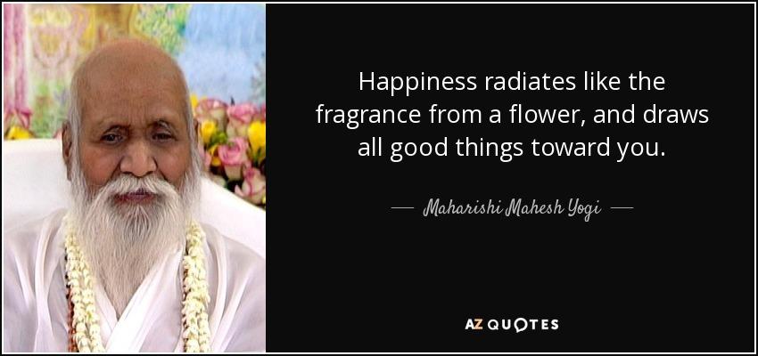 Happiness radiates like the fragrance from a flower, and draws all good things toward you. - Maharishi Mahesh Yogi
