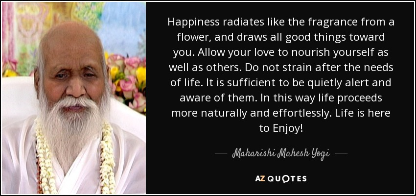 Happiness radiates like the fragrance from a flower, and draws all good things toward you. Allow your love to nourish yourself as well as others. Do not strain after the needs of life. It is sufficient to be quietly alert and aware of them. In this way life proceeds more naturally and effortlessly. Life is here to Enjoy! - Maharishi Mahesh Yogi