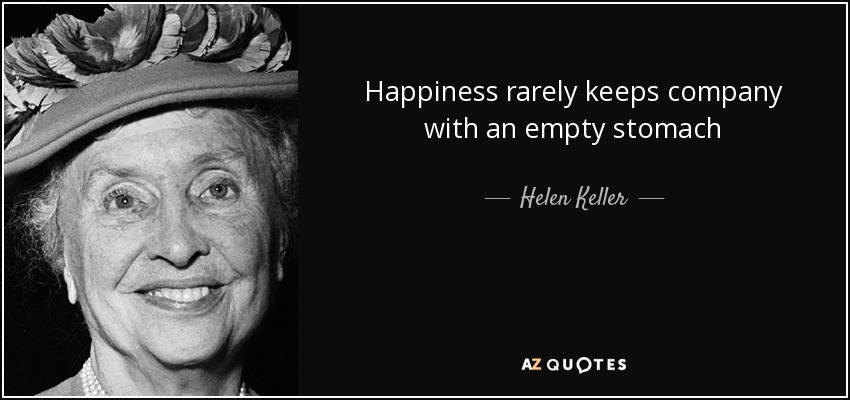 Happiness rarely keeps company with an empty stomach - Helen Keller