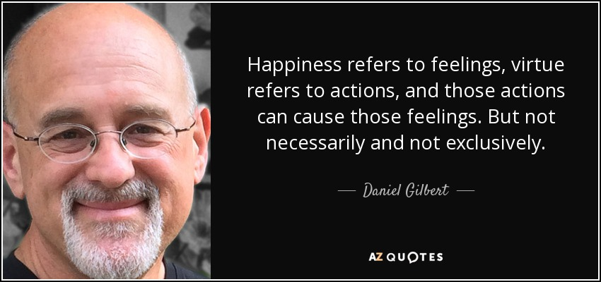 Happiness refers to feelings, virtue refers to actions, and those actions can cause those feelings. But not necessarily and not exclusively. - Daniel Gilbert