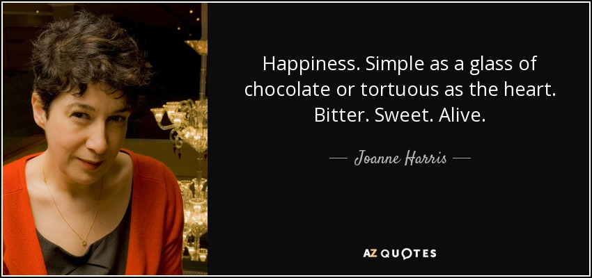 Happiness. Simple as a glass of chocolate or tortuous as the heart. Bitter. Sweet. Alive. - Joanne Harris