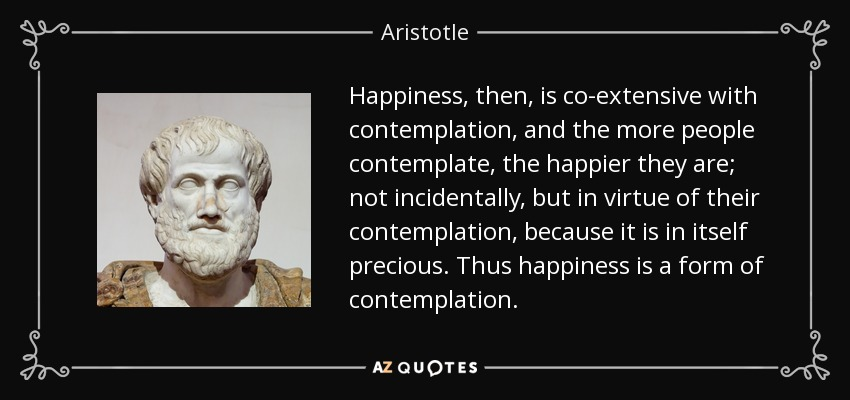 Happiness, then, is co-extensive with contemplation, and the more people contemplate, the happier they are; not incidentally, but in virtue of their contemplation, because it is in itself precious. Thus happiness is a form of contemplation. - Aristotle