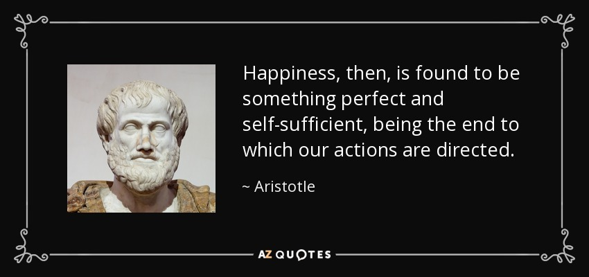 Happiness, then, is found to be something perfect and self-sufficient, being the end to which our actions are directed. - Aristotle