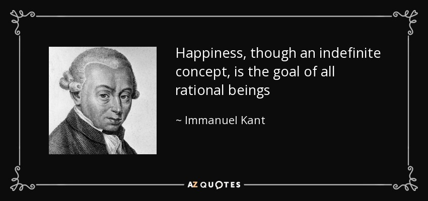 Happiness, though an indefinite concept, is the goal of all rational beings - Immanuel Kant