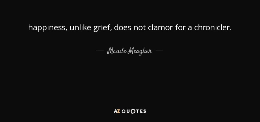 happiness, unlike grief, does not clamor for a chronicler. - Maude Meagher